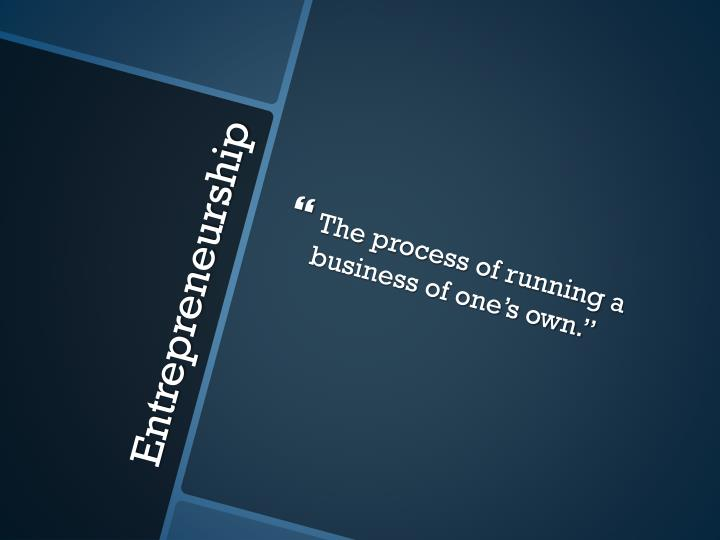 The process of running a business of one's own.""