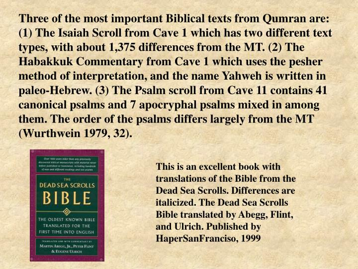 Three of the most important Biblical texts from Qumran are: (1) The Isaiah Scroll from Cave 1 which has two different text types, with about 1,375 differences from the MT. (2) The Habakkuk Commentary from Cave 1 which uses the