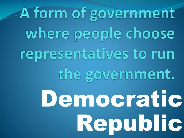 A form of government where people choose representatives to run the government.