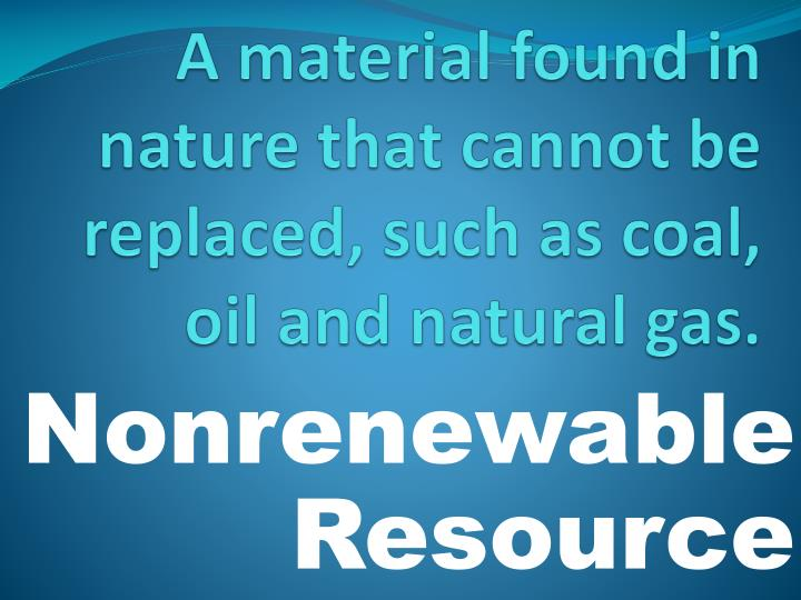 A material found in nature that cannot be replaced, such as coal, oil and natural gas.