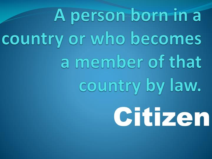 A person born in a country or who becomes a member of that country by law.