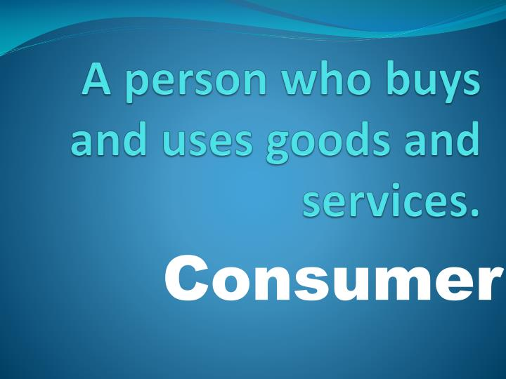 A person who buys and uses goods and services.