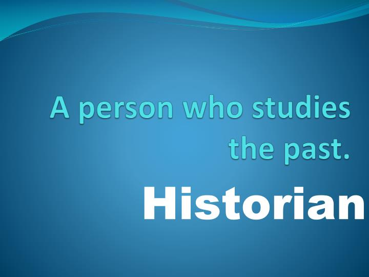 A person who studies the past.