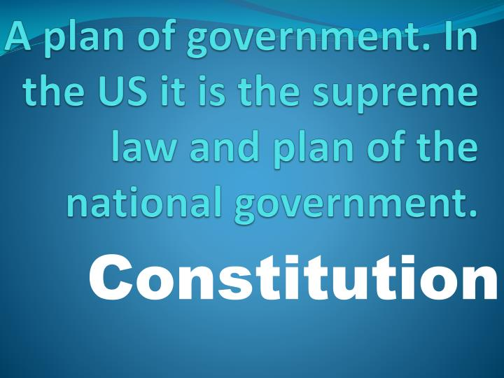 A plan of government. In the US it is the supreme law and plan of the national government.