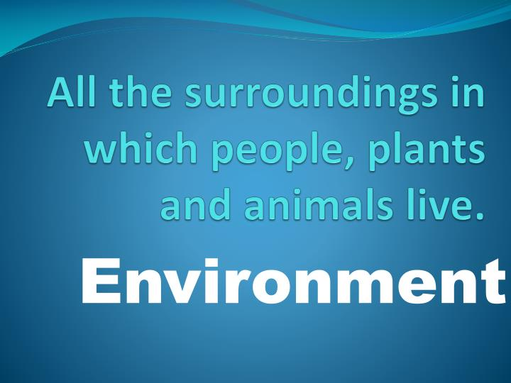 All the surroundings in which people, plants and animals live.