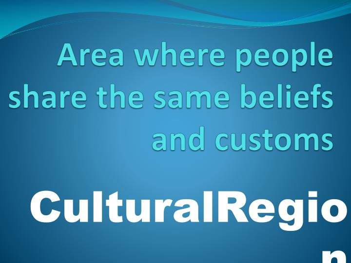 Area where people share the same beliefs and customs
