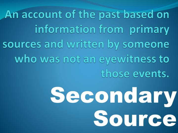 An account of the past based on information from  primary sources and written by someone who was not an eyewitness to those events.