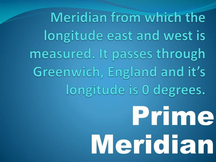 Meridian from which the longitude east and west is measured. It passes through Greenwich, England and it's longitude is 0 degrees.