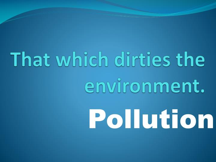 That which dirties the environment.