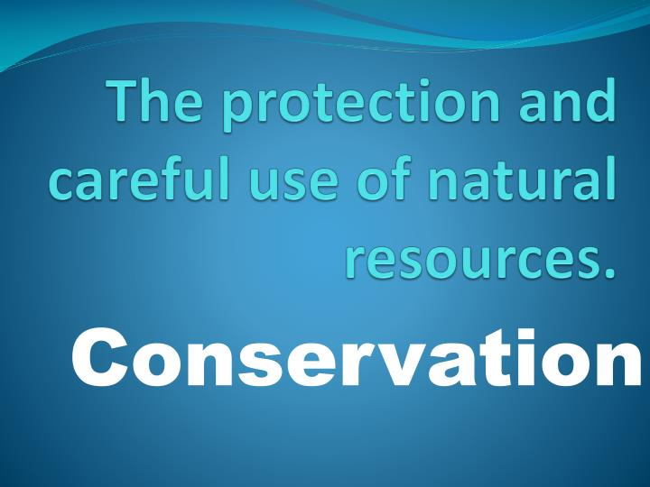 The protection and careful use of natural resources.