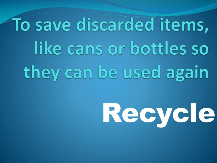 To save discarded items, like cans or bottles so they can be used again
