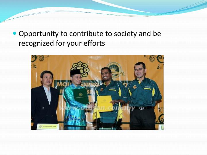 Opportunity to contribute to society and be recognized for your efforts