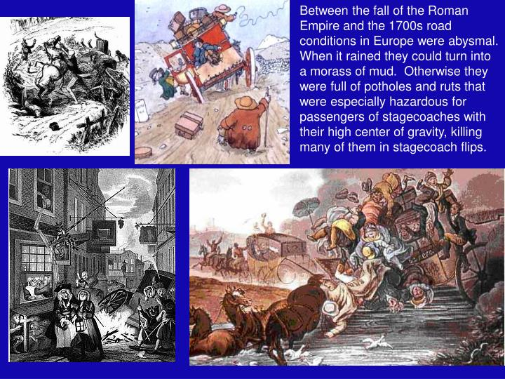 Between the fall of the Roman Empire and the 1700s road conditions in Europe were abysmal.  When it rained they could turn into a morass of mud.  Otherwise they were full of potholes and ruts that were especially hazardous for passengers of stagecoaches with their high center of gravity, killing many of them in stagecoach flips.