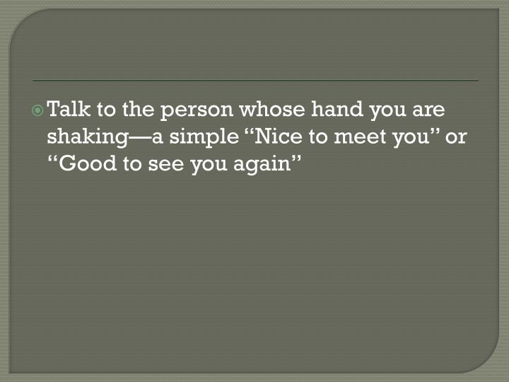 "Talk to the person whose hand you are shaking—a simple ""Nice to meet you"" or ""Good to see you again"""