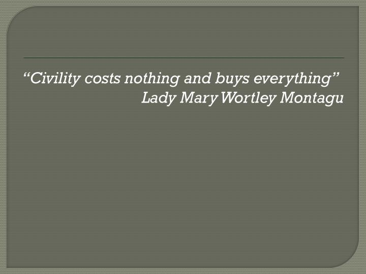 """Civility costs nothing and buys everything"""