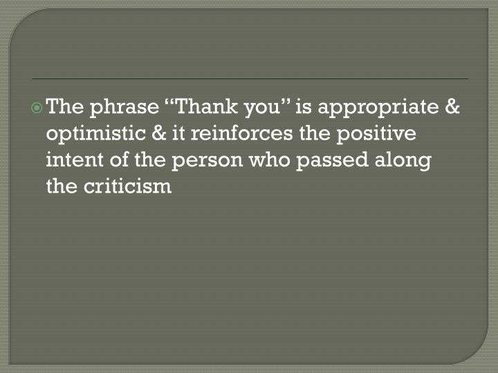 "The phrase ""Thank you"" is appropriate & optimistic & it reinforces the positive intent of the person who passed along the criticism"