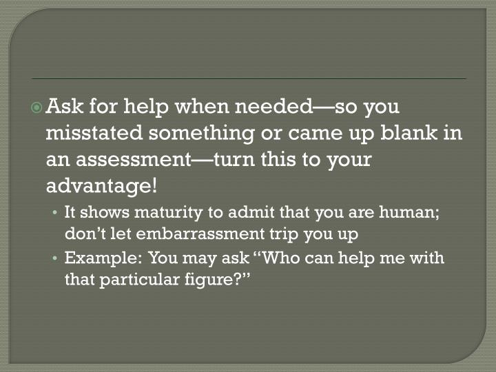 Ask for help when needed—so you misstated something or came up blank in an assessment—turn this to your advantage!