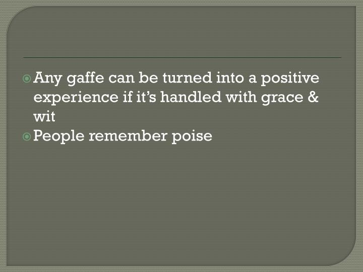 Any gaffe can be turned into a positive experience if it's handled with grace & wit
