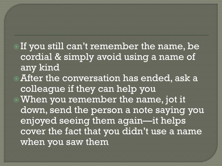 If you still can't remember the name, be cordial & simply avoid using a name of any kind
