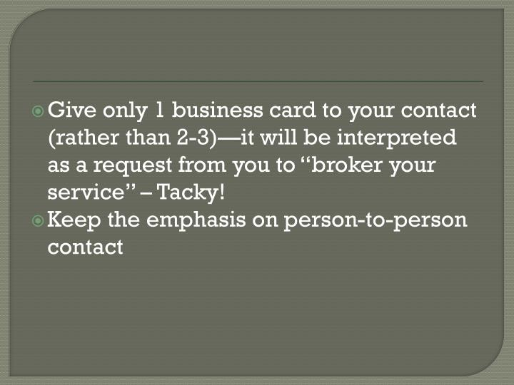"Give only 1 business card to your contact (rather than 2-3)—it will be interpreted as a request from you to ""broker your service"" – Tacky!"