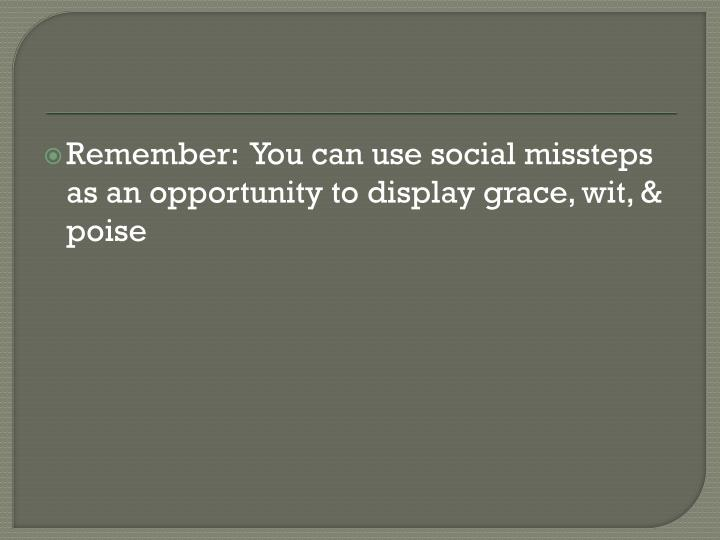 Remember:  You can use social missteps as an opportunity to display grace, wit, & poise