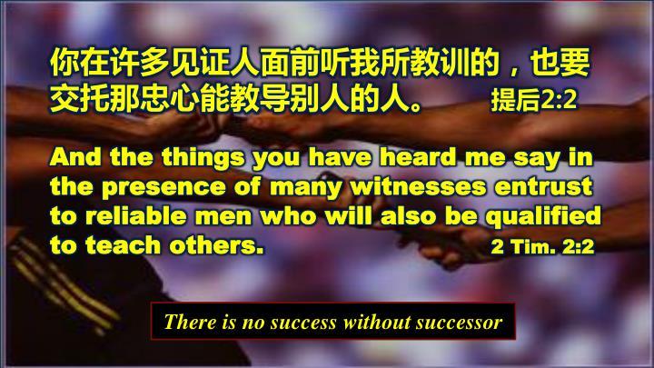 你在许多见证人面前听我所教训的,也要交托那忠心能教导别人的人