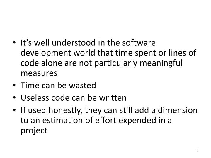 It's well understood in the software development world that time spent or lines of code alone are not particularly meaningful measures