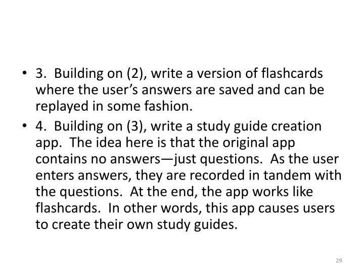 3.  Building on (2), write a version of flashcards where the user's answers are saved and can be replayed in some fashion.