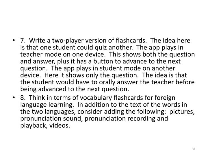 7.  Write a two-player version of flashcards.  The idea here is that one student could quiz another.  The app plays in teacher mode on one device.  This shows both the question and answer, plus it has a button to advance to the next question.  The app plays in student mode on another device.  Here it shows only the question.  The idea is that the student would have to orally answer the teacher before being advanced to the next question.