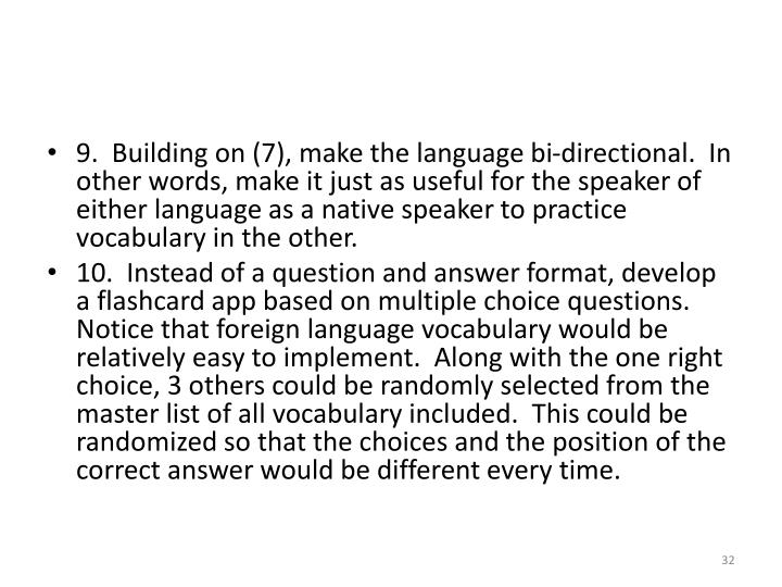 9.  Building on (7), make the language bi-directional.  In other words, make it just as useful for the speaker of either language as a native speaker to practice vocabulary in the other.