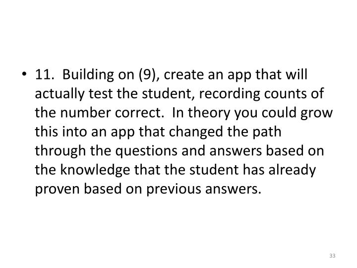 11.  Building on (9), create an app that will actually test the student, recording counts of the number correct.  In theory you could grow this into an app that changed the path through the questions and answers based on the knowledge that the student has already proven based on previous answers.