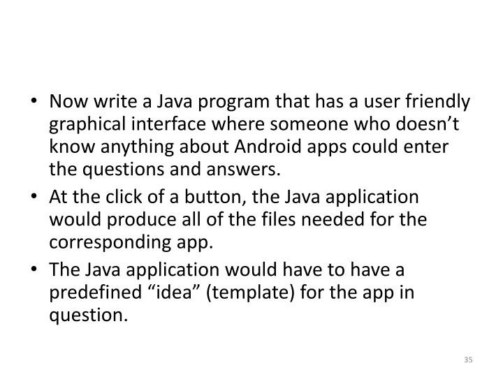 Now write a Java program that has a user friendly graphical interface where someone who doesn't know anything about Android apps could enter the questions and answers.