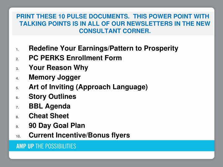 Print These 10 PULSE documents.  This Power point with talking points is in all of our newsletters in the new consultant corner.