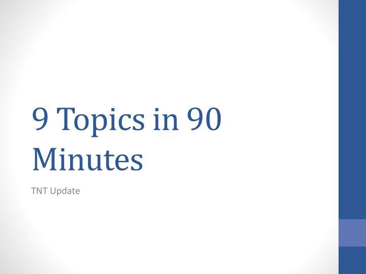 9 Topics in 90 Minutes