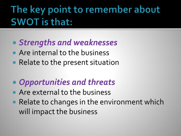 The key point to remember about SWOT is that: