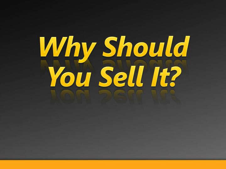 Why Should You Sell It?