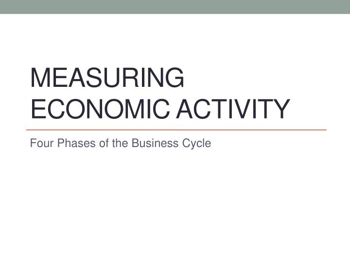 measuring economic activity Measuring the economy legal economic activity may also be part of the underground, usually in an effort to avoid measuring the price level and.