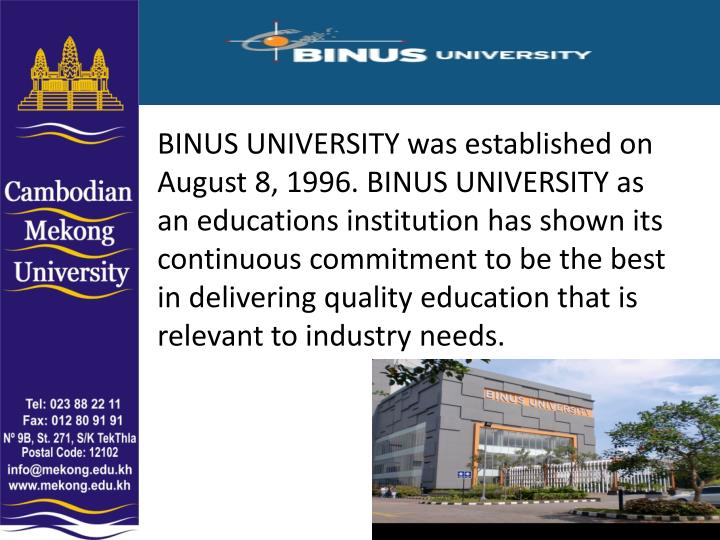 BINUS UNIVERSITY was established on August 8, 1996. BINUS UNIVERSITY as an educations institution has shown its continuous commitment to be the best in delivering quality education that is relevant to industry needs.