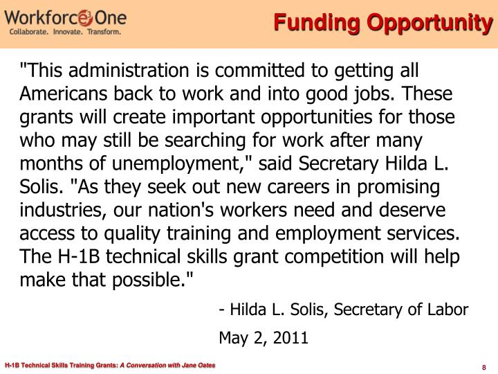 """This administration is committed to getting all Americans back to work and into good jobs. These grants will create important opportunities for those who may still be searching for work after many months of unemployment,"" said Secretary Hilda L. Solis. ""As they seek out new careers in promising industries, our nation's workers need and deserve access to quality training and employment services. The H-1B technical skills grant competition will help make that possible."""