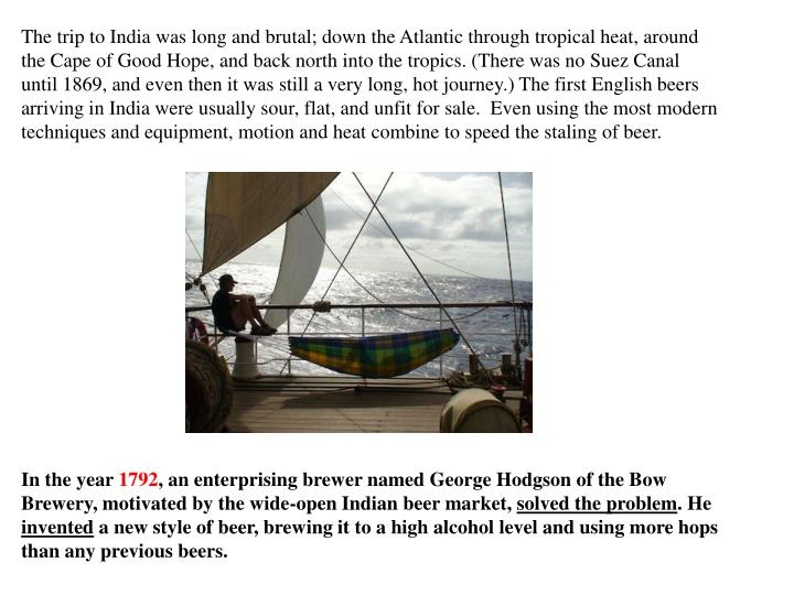The trip to India was long and brutal; down the Atlantic through tropical heat, around the Cape of Good Hope, and back north into the tropics. (There was no Suez Canal until 1869, and even then it was still a very long, hot journey.) The first English beers arriving in India were usually sour, flat, and unfit for sale.  Even using the most modern techniques and equipment, motion and heat combine to speed the staling of beer.