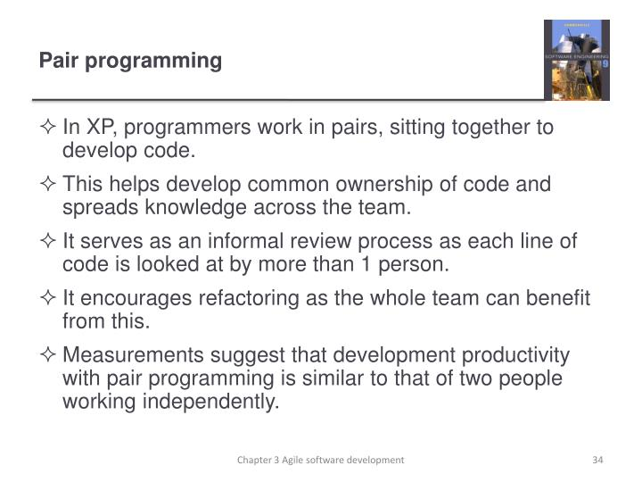 In XP, programmers work in pairs, sitting together to develop code.