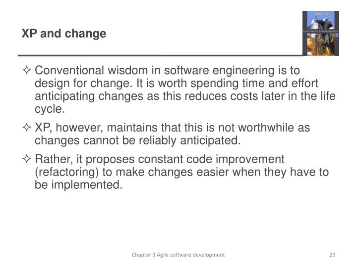 Conventional wisdom in software engineering is to design for change. It is worth spending time and effort anticipating changes as this reduces costs later in the life cycle.