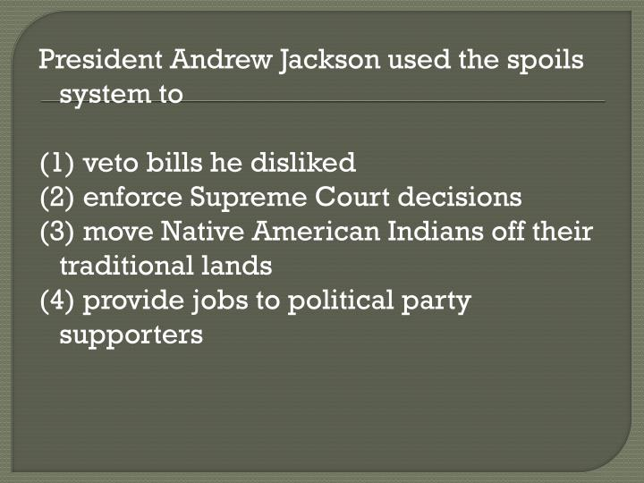President Andrew Jackson used the spoils system to
