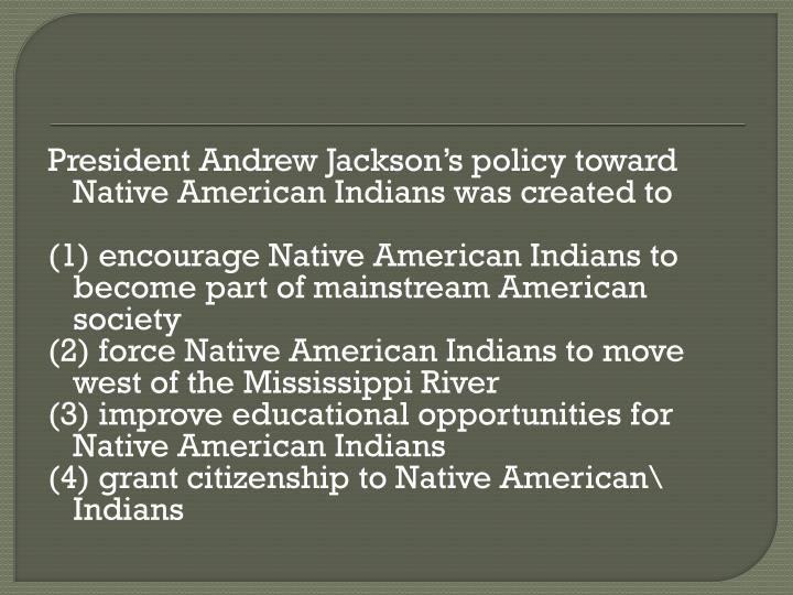 President Andrew Jackson's policy toward Native American Indians was created to