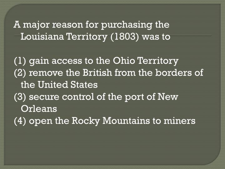 A major reason for purchasing the Louisiana Territory (1803) was to
