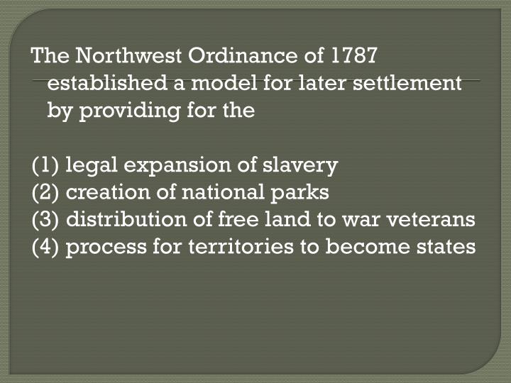 The Northwest Ordinance of 1787 established a model for later settlement by providing for the