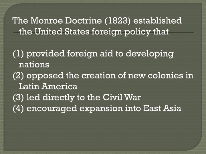 The Monroe Doctrine (1823) established the United States foreign policy that