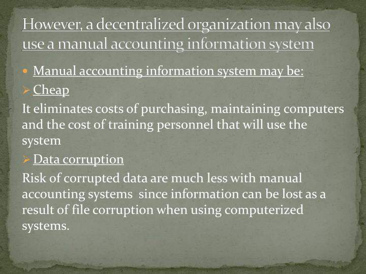 However, a decentralized organization may also use a manual accounting information system