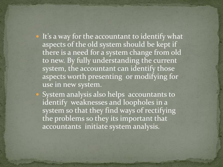 It's a way for the accountant to identify what aspects of the old system should be kept if there is a need for a system change from old to new. By fully understanding the current system, the accountant can identify those aspects worth presenting  or modifying for use in new system.