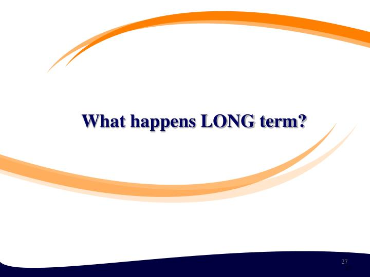 What happens LONG term?